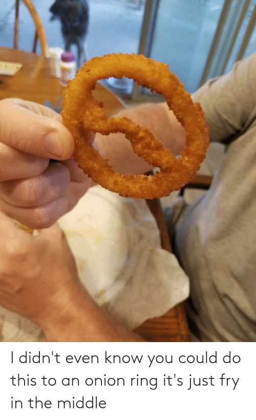 Onion Ring: I didn't even know you could do this to an onion ring it's just fry in the middle