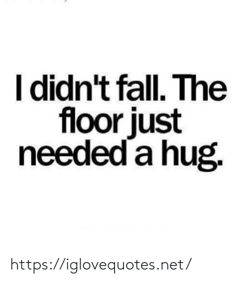 The Floor: I didn't fall. The  floor just  needed a hug. https://iglovequotes.net/