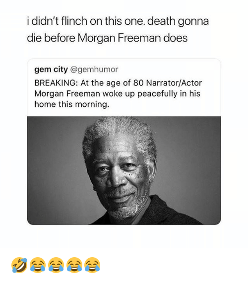 Morgan Freeman, Death, and Home: i didn't flinch on this one. death gonna  die  before Morgan Freeman does  gem city @gemhumor  BREAKING: At the age of 80 Narrator/Actor  Morgan Freeman woke up peacefully in his  home this morning 🤣😂😂😂😂