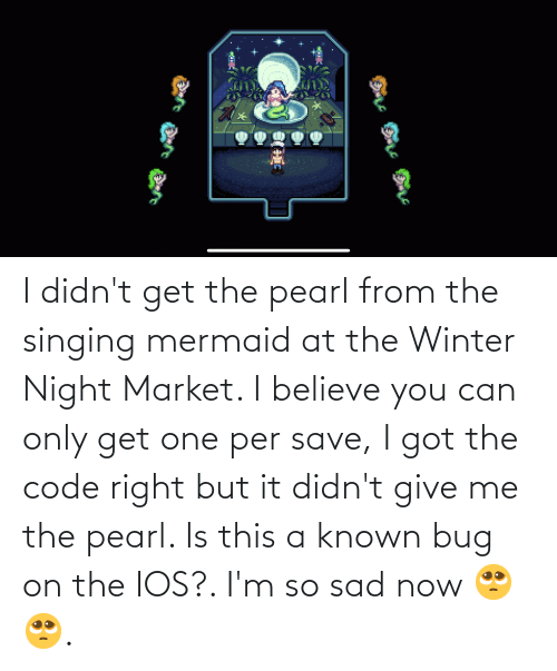 ios: I didn't get the pearl from the singing mermaid at the Winter Night Market. I believe you can only get one per save, I got the code right but it didn't give me the pearl. Is this a known bug on the IOS?. I'm so sad now 🥺🥺.