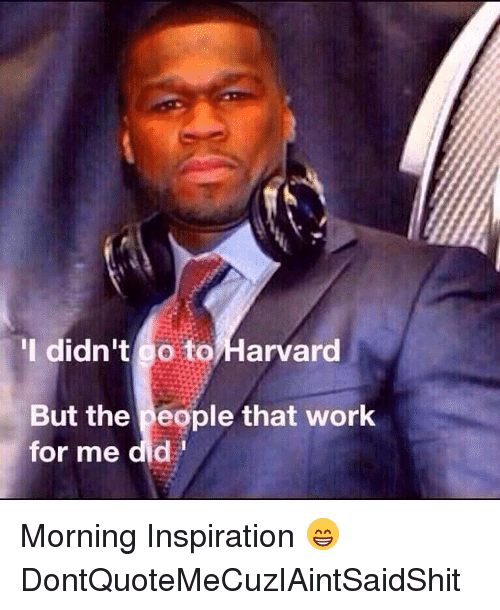 morning inspiration: I didn't go to Harvard  But the people that work  for me did Morning Inspiration 😁 DontQuoteMeCuzIAintSaidShit