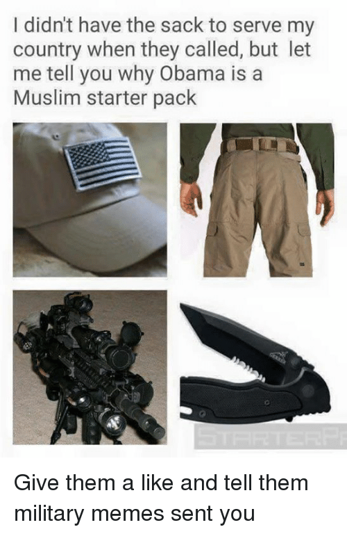 Military Memes: I didn't have the sack to serve my  country when they called, but let  me tell you why Obama is a  Muslim starter pack Give them a like and tell them military memes sent you