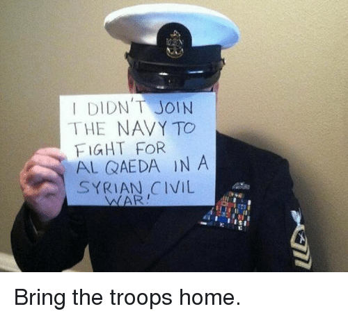 Memes, Home, and Navy: I DIDN'T JOIN  THE NAVY TO  FIGHT FOR  AL QAEDA IN A  SYRIAN CIVIL Bring the troops home.