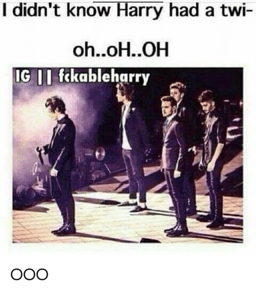 Twies: I didn't know Harry had a twi-  oh..oH..OH  IG II fckableharry OOO