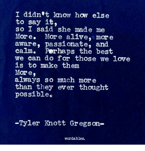Alive, Love, and Say It: I didn't know how else  to say it,  so I said she made me  More. More alive, mor e  aware, passionate, and  calm· Perhaps the best  we can do for those we love  is to make them  More  always so much more  than they ever thought  possibleo  -Tyler Knott Gregson-  wordables.