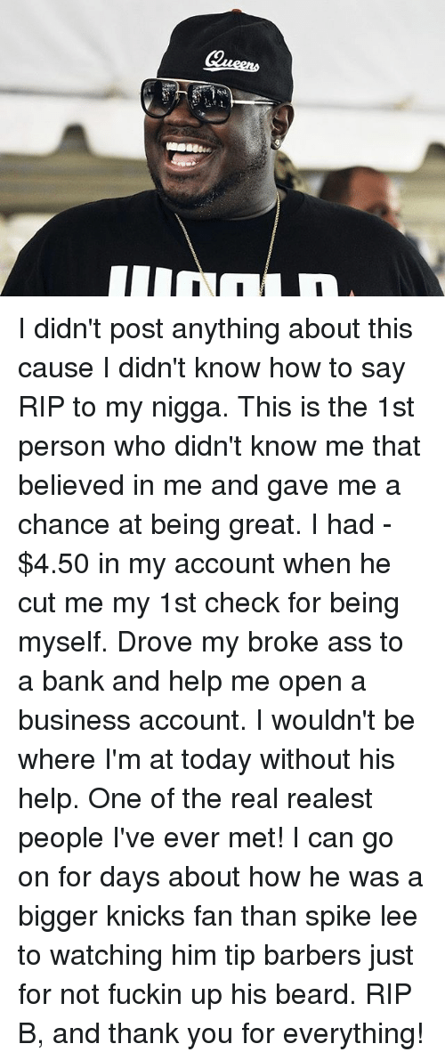Barber, Beard, and Memes: I didn't post anything about this cause I didn't know how to say RIP to my nigga. This is the 1st person who didn't know me that believed in me and gave me a chance at being great. I had -$4.50 in my account when he cut me my 1st check for being myself. Drove my broke ass to a bank and help me open a business account. I wouldn't be where I'm at today without his help. One of the real realest people I've ever met! I can go on for days about how he was a bigger knicks fan than spike lee to watching him tip barbers just for not fuckin up his beard. RIP B, and thank you for everything!