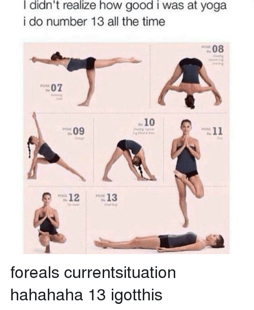 Memes, Yoga, and 🤖: I didn't realize how good i was at yoga  i do number 13 all the time  08  07  10  11  09  12  13 foreals currentsituation hahahaha 13 igotthis