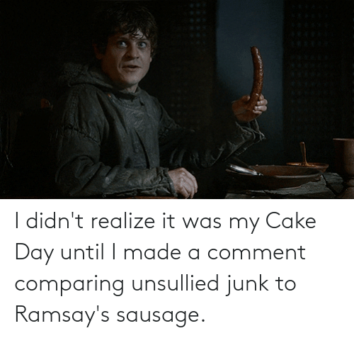 junk: I didn't realize it was my Cake Day until I made a comment comparing unsullied junk to Ramsay's sausage.