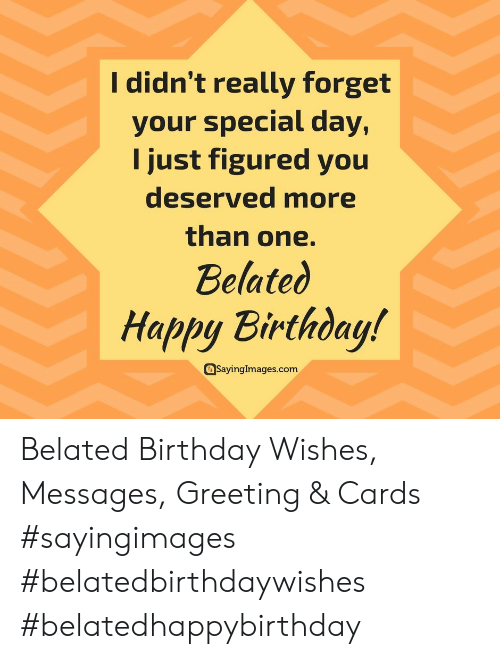 Belated Birthday: I didn't really forget  your special day,  I just figured you  deserved more  than one.  Belated  Happy Birthday!  Sayingimages.com Belated Birthday Wishes, Messages, Greeting & Cards #sayingimages #belatedbirthdaywishes #belatedhappybirthday