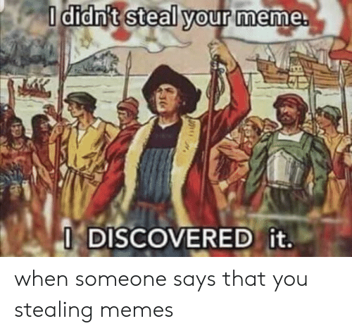 When Someone Says: I didn't steal your meme.  I DISCOVERED it. when someone says that you stealing memes