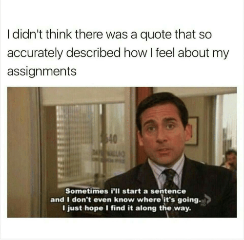 Dont Even: I didn't think there was a quote that so  accurately described how I feel about my  assignments  40  DALL  Sometimes i'll start a sentence  and I don't even know where it's going.  I just hope I find it along the way.
