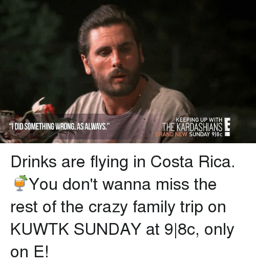 "Crazy, Family, and Kardashians: ""I DIDSOMETHING WRONG AS ALWAYS  KEEPING UP WITH  THE KARDASHIANS L  AND NEW SUNDAY 918c Drinks are flying in Costa Rica. 🍹You don't wanna miss the rest of the crazy family trip on KUWTK SUNDAY at 9