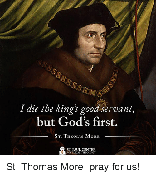 Theology: I die the kings good servant,  but God's first.  ST. THOMAS MORE  ST PAUL CENTER  BIBLICAL THEOLOGY St. Thomas More, pray for us!