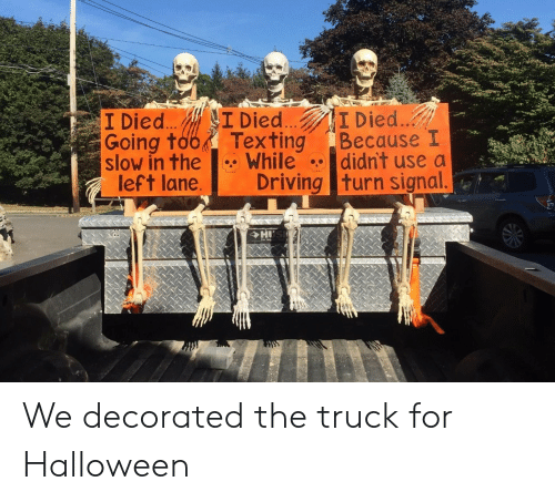 Signal: I Died.  Because I  didn't use a  I Died...  I Died..  Going too  slow in the  left lane.  Texting  While  Driving turn signal.  HI We decorated the truck for Halloween