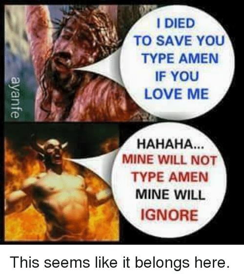 Love, Dank Christian, and Mine: I DIED  TO SAVE YOU  TYPE AMEN  IF YOU  LOVE ME  HAHAHA...  MINE WILL NOT  TYPE AMEN  MINE WILL  IGNORE