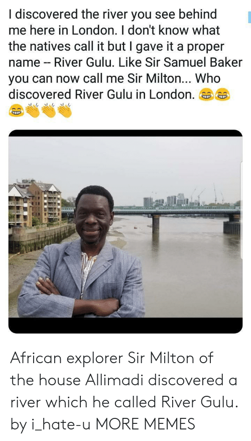 milton: I discovered the river you see behind  me here in London. I don't know what  the natives call it but I gave it a proper  name - River Gulu. Like Sir Samuel Baker  you can now call me Sir Milton... Who  discovered River Gulu in London.。。 African explorer Sir Milton of the house Allimadi discovered a river which he called River Gulu. by i_hate-u MORE MEMES