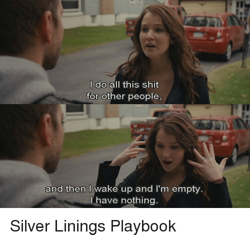 silver linings: I do all this shit  for other people,  and then waké up and I'm empty  have nothing Silver Linings Playbook