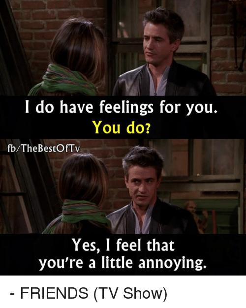 Friends (TV show): I do have feelings for you.  You do?  fb/The BestOfTV  Yes, I feel that  you're a little annoying. - FRIENDS (TV Show)