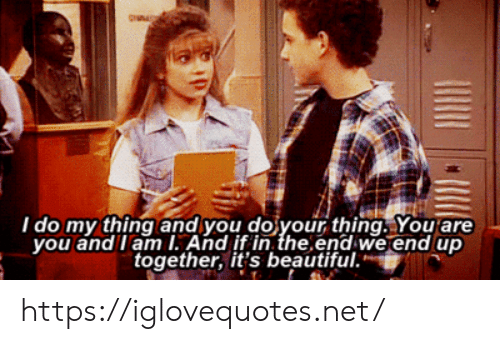 its beautiful: I do my thing and you do your thing. You are  you and I am I. And if in the end we end up  together, it's beautiful. https://iglovequotes.net/