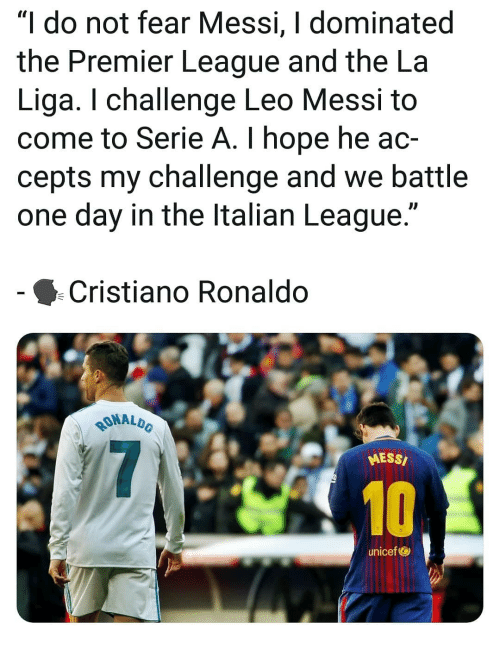 """unicef: """"I do not fear Messi, I dominated  the Premier League and the La  Liga. I challenge Leo Messi t<o  come to Serie A. I hope he ac-  cepts my challenge and we battle  one day in the ltalian League.""""  Cristiano Ronaldo  MALDO  RONAL  MESS/  10  unicef"""