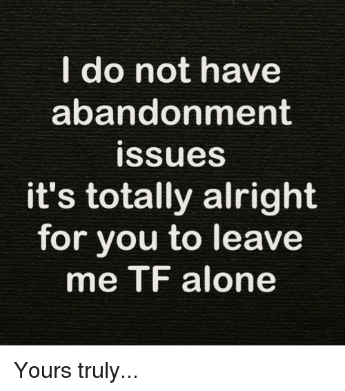 Being Alone, Memes, and Alright: I do not have  abandonment  ISSilueS  it's totally alright  for you to leave  me TF alone Yours truly...