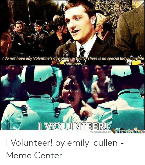 I Volunteer Meme: i do not have any Valentine's davpansThere is no special lodnmylite  ightnow.  VOLUNTEERW  Memecenter  memecenter.com I Volunteer! by emily_cullen - Meme Center