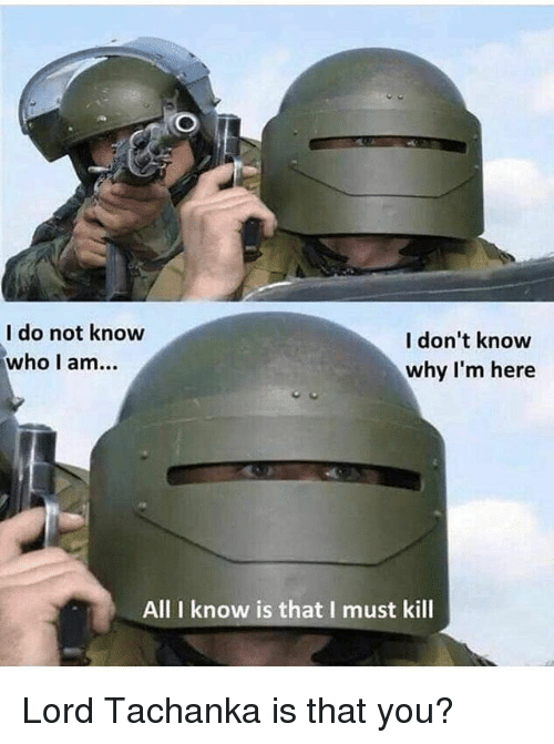 Memes, 🤖, and Who: I do not know  who I am...  I don't know  why I'm here  All I know is that I must kill Lord Tachanka is that you?