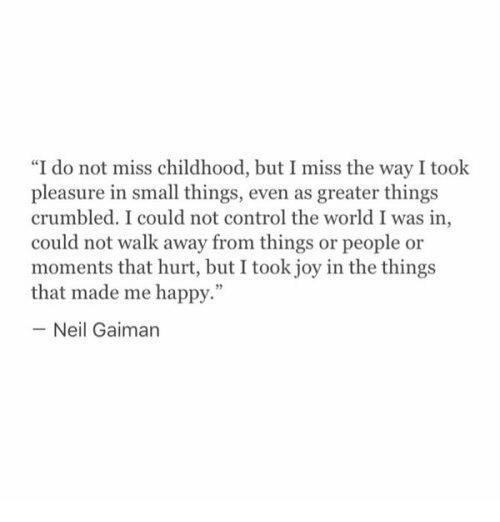 "neil gaiman: ""I do not miss childhood, but I miss the way I took  pleasure in small things, even as greater things  crumbled. I could not control the world I was in  could not walk away from things or people or  moments that hurt, but I took joy in the things  that made me happy.""  -Neil Gaiman"