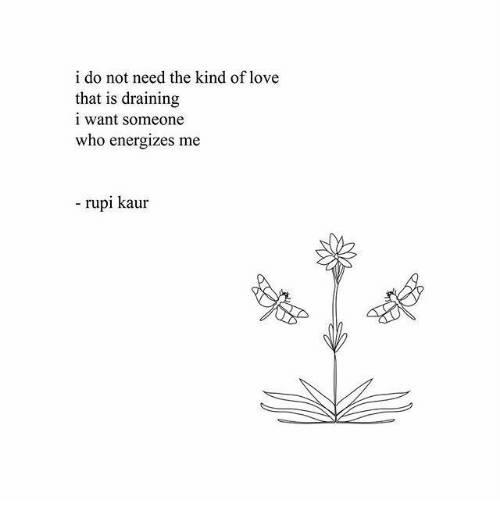 Draining: i do not need the kind of love  that is draining  i want someone  who energizes me  - rupi kaur