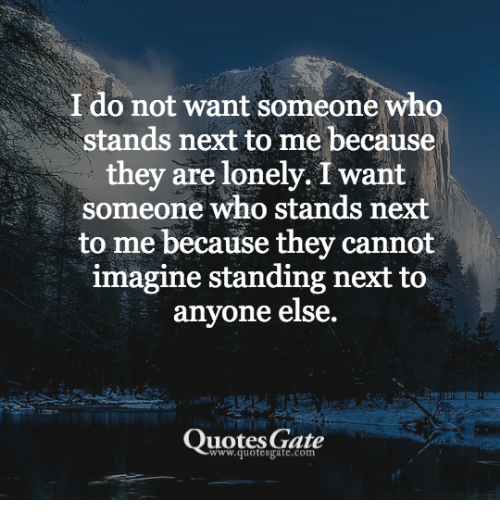 I Do Not Want Someone Who Stands Next To Me Because They Are Lonely