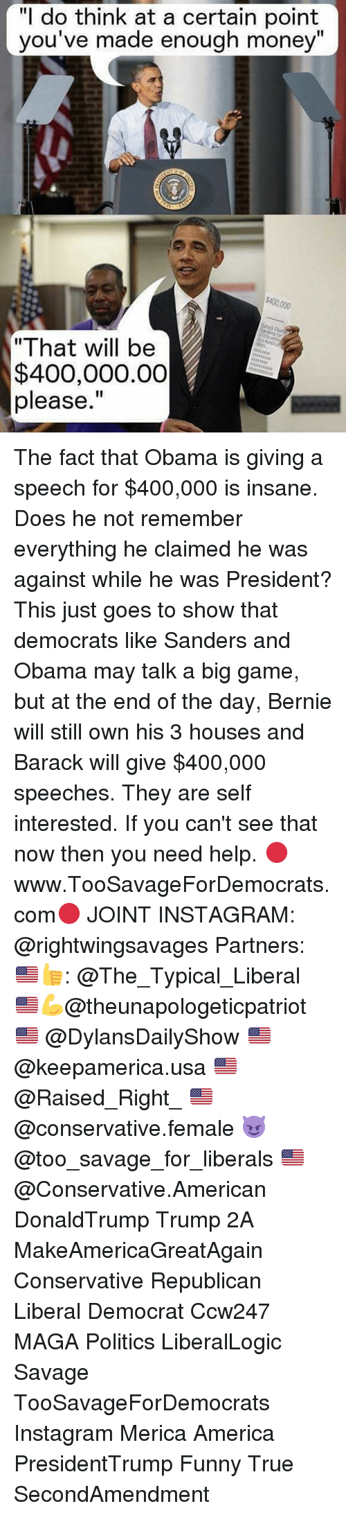 "America, Funny, and Instagram: ""I do think at a certain point  you've made enough money""  $400,000  ""That will be  $400,000.00  please."" The fact that Obama is giving a speech for $400,000 is insane. Does he not remember everything he claimed he was against while he was President? This just goes to show that democrats like Sanders and Obama may talk a big game, but at the end of the day, Bernie will still own his 3 houses and Barack will give $400,000 speeches. They are self interested. If you can't see that now then you need help. 🔴www.TooSavageForDemocrats.com🔴 JOINT INSTAGRAM: @rightwingsavages Partners: 🇺🇸👍: @The_Typical_Liberal 🇺🇸💪@theunapologeticpatriot 🇺🇸 @DylansDailyShow 🇺🇸 @keepamerica.usa 🇺🇸@Raised_Right_ 🇺🇸@conservative.female 😈 @too_savage_for_liberals 🇺🇸 @Conservative.American DonaldTrump Trump 2A MakeAmericaGreatAgain Conservative Republican Liberal Democrat Ccw247 MAGA Politics LiberalLogic Savage TooSavageForDemocrats Instagram Merica America PresidentTrump Funny True SecondAmendment"