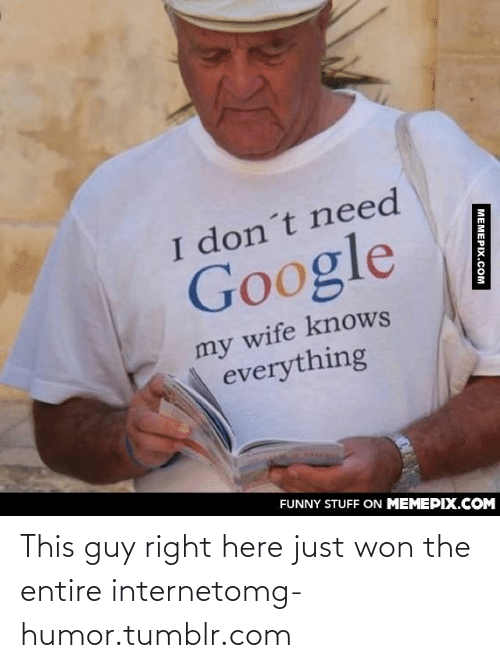 T Need: I don´t need  Google  my wife knows  everything  FUNNY STUFF ON MEMEPIX.COM  MEMEPIX.COM This guy right here just won the entire internetomg-humor.tumblr.com