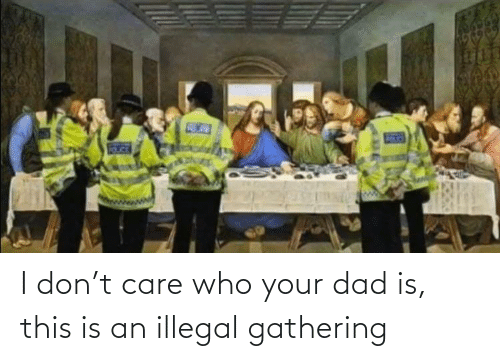 Dad: I don't care who your dad is, this is an illegal gathering