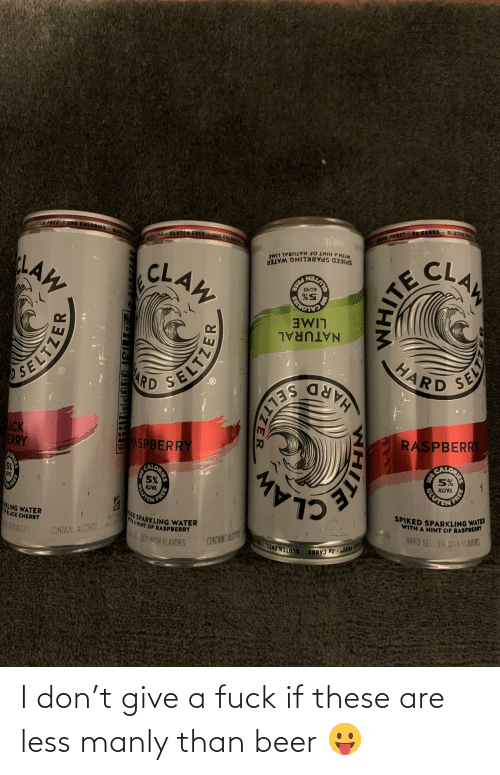 manly: I don't give a fuck if these are less manly than beer 😛