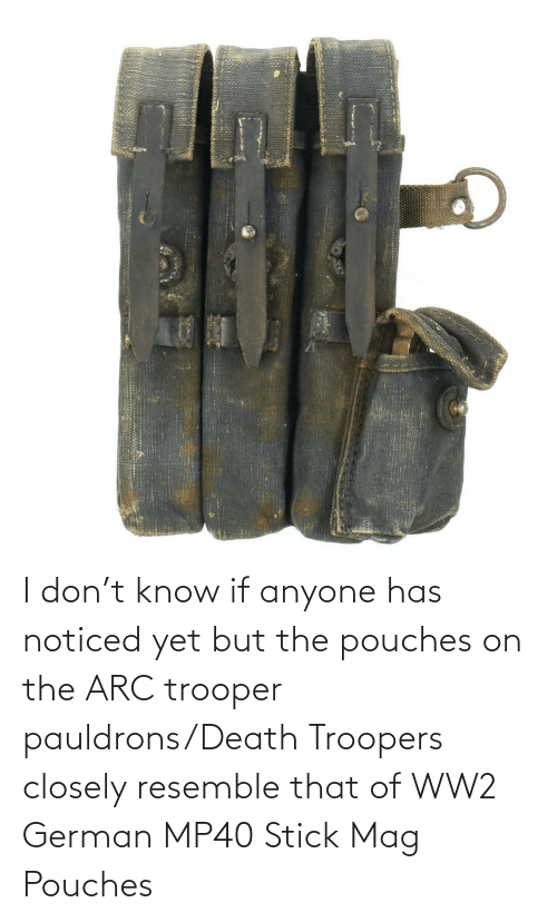 Ww2 German: I don't know if anyone has noticed yet but the pouches on the ARC trooper pauldrons/Death Troopers closely resemble that of WW2 German MP40 Stick Mag Pouches