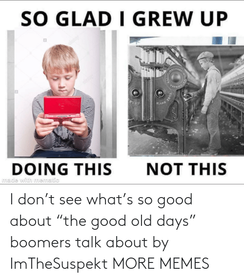 "so good: I don't see what's so good about ""the good old days"" boomers talk about by ImTheSuspekt MORE MEMES"