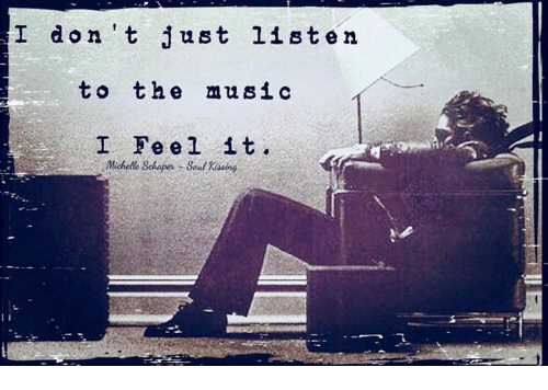 Memes, Music, and 🤖: I don 't just listen  to the music  I Feel it.  Michelle Schaper Soul Kising