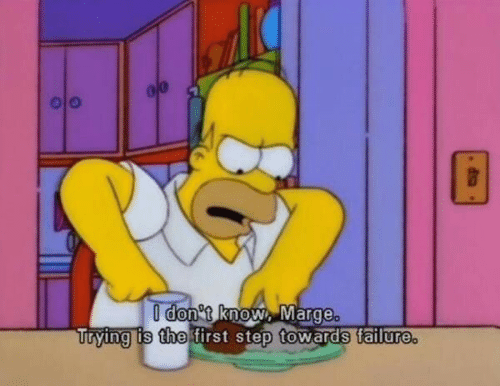 don t: I don t know, Marge.  Trying is the first step towards tailure.