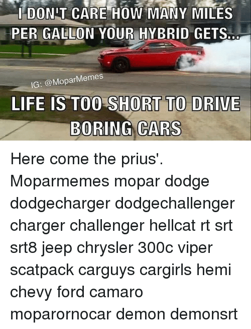 Meme Life: I DONIT CARE HOW MANY MILES  PER GALLON YOUR HYBRID GETS  IG: @Mopar Memes  LIFE IS TOO SHORT TO DRIVE  BORING CARS Here come the prius'. Moparmemes mopar dodge dodgecharger dodgechallenger charger challenger hellcat rt srt srt8 jeep chrysler 300c viper scatpack carguys cargirls hemi chevy ford camaro moparornocar demon demonsrt