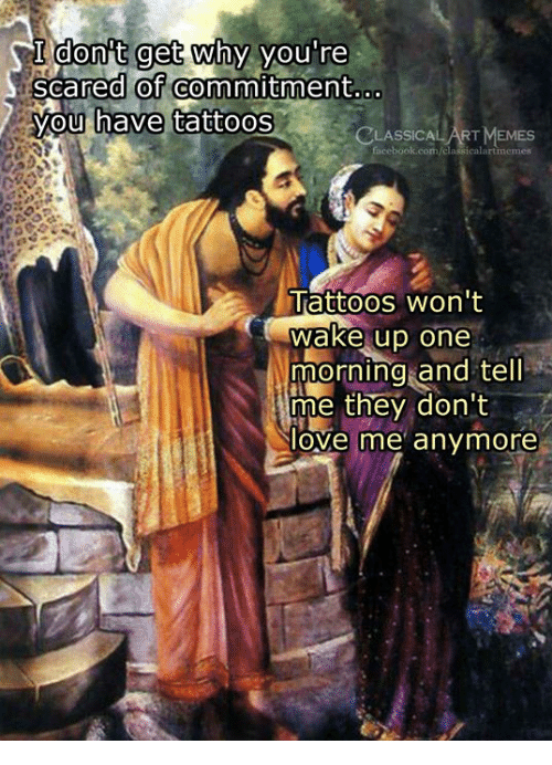 Love, Memes, and Tattoos: I donit get why you're  scared of commitment  you  have tattoos  CLASSICA  ICALART MEMES  Tattoos won't  wake up one  morning and tel  me they don't  love me' anymore