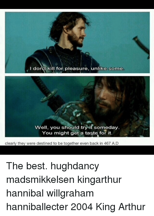 King Arthur: I donit kill for pleasure, unlike some  Well, you should tryit someday  Well, you should try it someday.  You might get a taste for it.  clearly they were destined to be together even back in 467 A.D The best. hughdancy madsmikkelsen kingarthur hannibal willgraham hanniballecter 2004 King Arthur