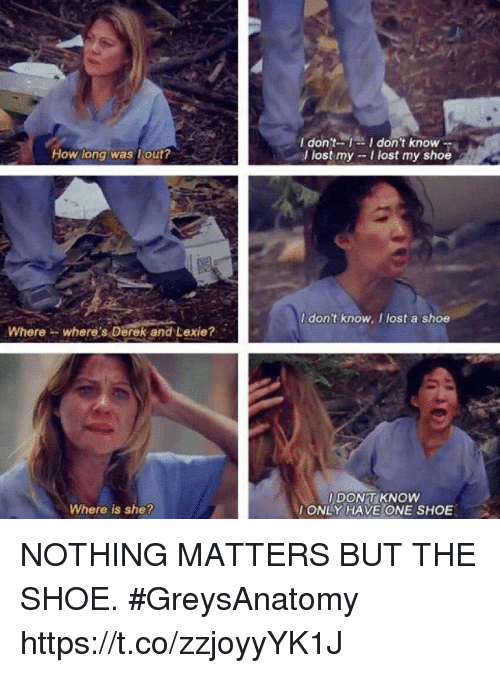Memes, Lost, and 🤖: I don't-1-I don't know-  l lost my -I lost my shoe  How long was lout?  I don't know, I lost a shoe  Where- where's Derek and Lexie?  I DONT KNOW  ONLY HAVE ONE SHOE  Where is she? NOTHING MATTERS BUT THE SHOE. #GreysAnatomy https://t.co/zzjoyyYK1J