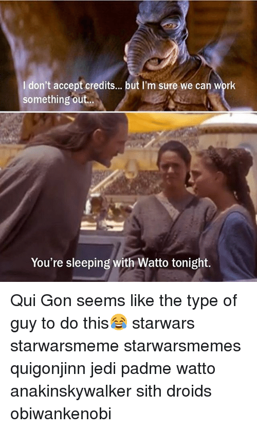 qui gon: I don't accept credits... but I'm sure we can wprk  something out..  You're sleeping with Watto tonight Qui Gon seems like the type of guy to do this😂 starwars starwarsmeme starwarsmemes quigonjinn jedi padme watto anakinskywalker sith droids obiwankenobi