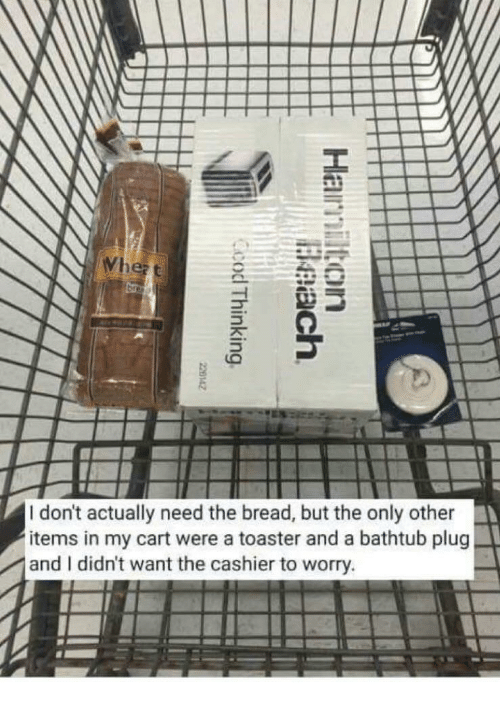 Actually Need: I don't actually need the bread, but the only other  items in my cart were a toaster and a bathtub plug  and I didn't want the cashier to worry.