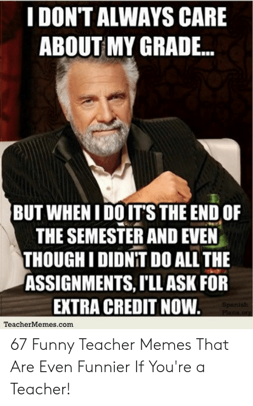 End Of School Year Meme: I DONT ALWAYS CARE  ABOUT MY GRADE...  BUT WHEN I DOIT'S THE END OF  THE SEMESTER AND EVEN  THOUGH IDIDNIT DO ALL THE  ASSIGNMENTS, T'LLASK FOR  EXTRA CREDIT NOW  TeacherMemes.com 67 Funny Teacher Memes That Are Even Funnier If You're a Teacher!