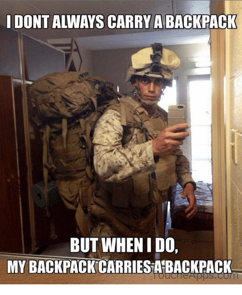 Backpacking: I DONT ALWAYS CARRY A BACKPACK  BUT WHEN I DO,  MY BACKPACK CARRIES ABACKPACK