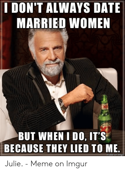 Julie Meme: I DON'T ALWAYS DATE  MARRIED WOMEN  BUT WHEN I DO, IT'S  BECAUSE THEY LIED TO ME.