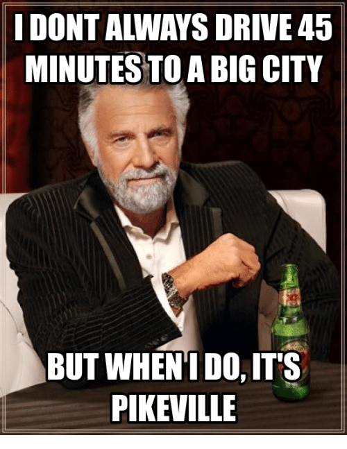 Pike County Kentucky: I DONT ALWAYS DRIVE 45  MINUTES TO A BIG CITY  BUT WHENI DO, ITS  PIKEVILLE