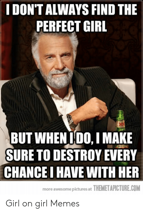 Girl On Girl Memes: I DON'T ALWAYS FIND THE  PERFECT GIRL  BUT WHEN IDO, I MAKE  SURE TO DESTROY EVERY  CHANCE I HAVE WITH HER  more awesome pictures at THEMETAPICTURE.COM Girl on girl Memes