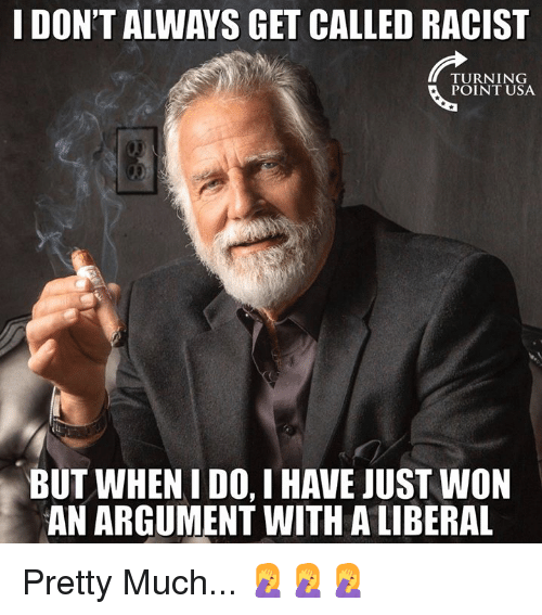 Memes, Racist, and 🤖: I DON'T ALWAYS GET CALLED RACIST  TURNING  POINT USA  BUT WHEN I DO, I HAVE JUST WON  AN ARGUMENT WITH A LIBERAL Pretty Much... 🤦‍♀️🤦‍♀️🤦‍♀️